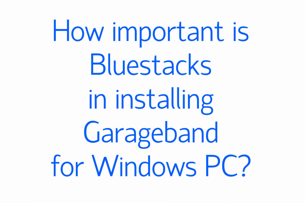 How important is Bluestacks in installing Garageband for Windows PC