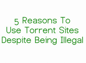 5 Reasons To Use Torrent Sites Despite Being Illegal