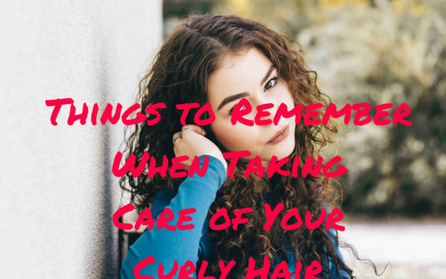 Things to Remember When Taking Care of Your Curly Hair