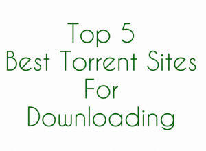 Top 5 Best Torrent Sites For Downloading
