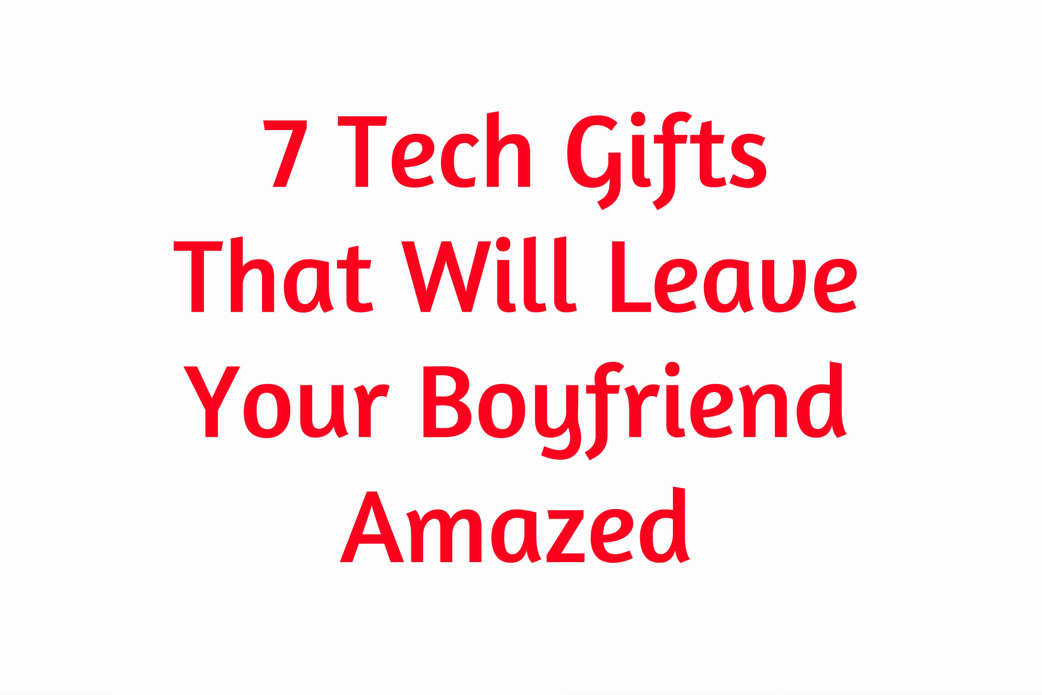 7 Tech Gifts That Will Leave Your Boyfriend Amazed