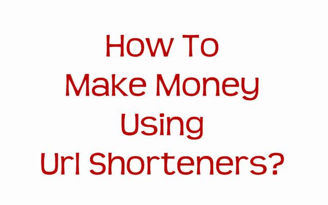 How To Make Money Using Url Shorteners