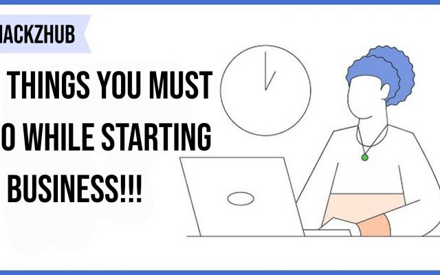 6 Things You Must Do While Starting a Business