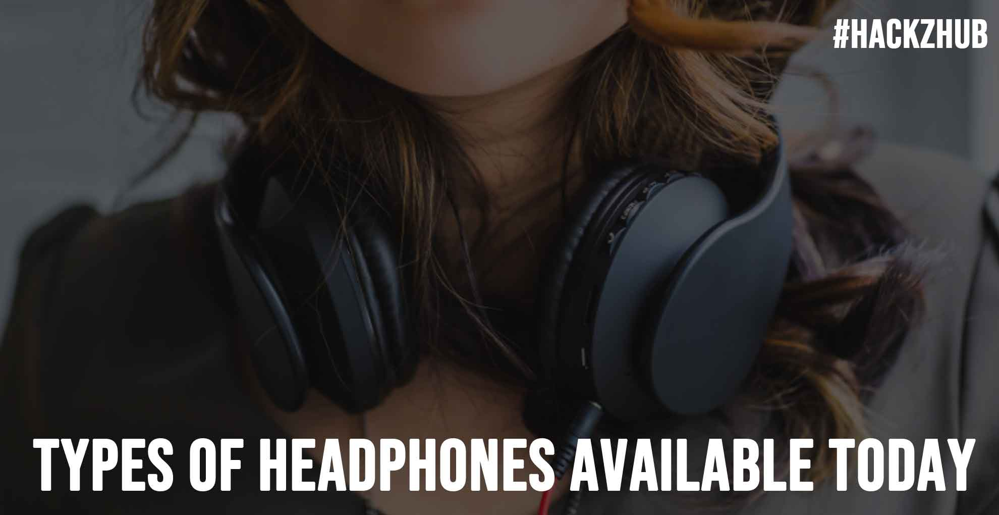 Types of Headphones Available Today