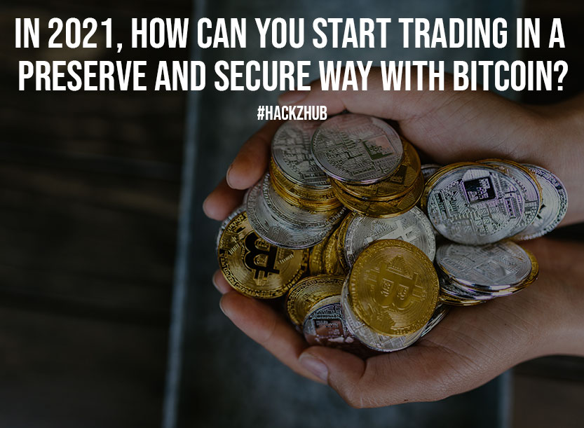 In 2021 How Can You Start Trading in a Preserve and Secure Way with Bitcoin